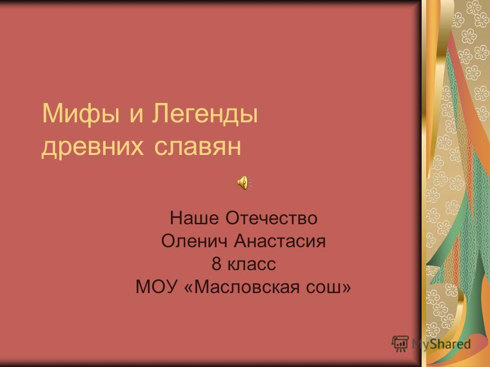 Мифы и Легенды древних славян Наше Отечество Оленич Анастасия 8 класс МОУ «Масловская сош»