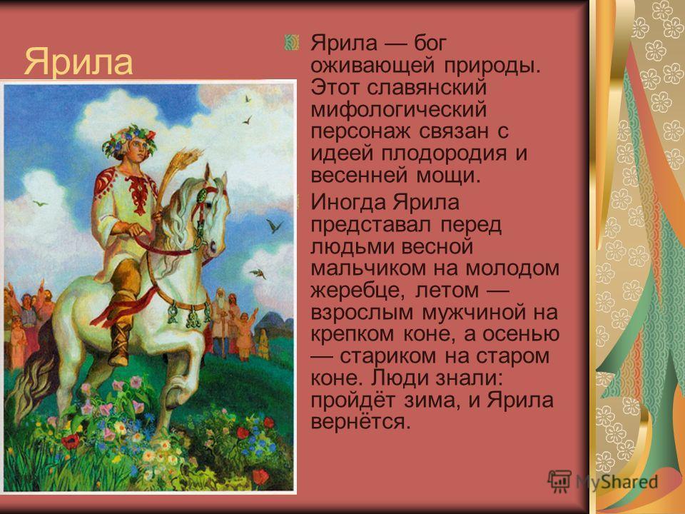 Ярила Ярила бог оживающей природы. Этот славянский мифологический персонаж связан с идеей плодородия и весенней мощи. Иногда Ярила представал перед людьми весной мальчиком на молодом жеребце, летом взрослым мужчиной на крепком коне, а осенью стариком