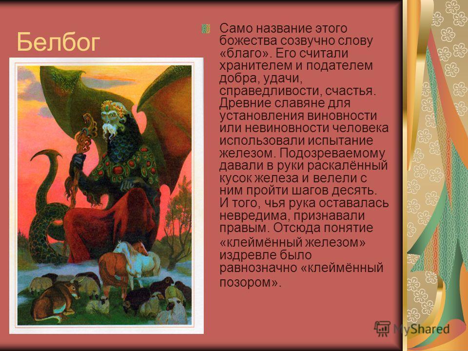 Белбог Само название этого божества созвучно слову «благо». Его считали хранителем и подателем добра, удачи, справедливости, счастья. Древние славяне для установления виновности или невиновности человека использовали испытание железом. Подозреваемому