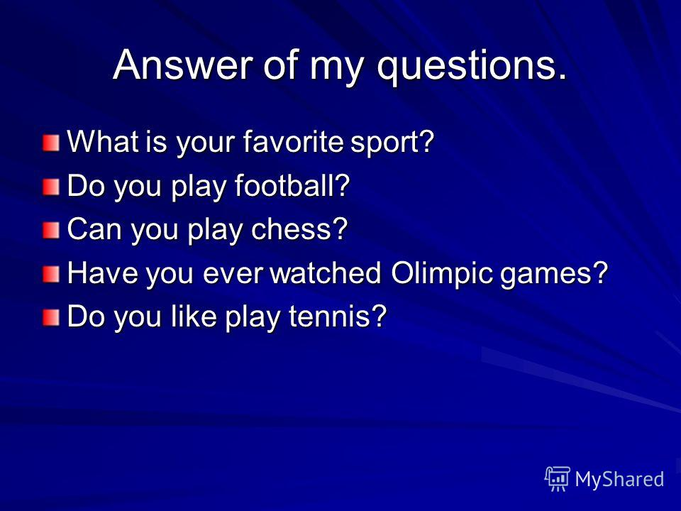 Answer of my questions. What is your favorite sport? Do you play football? Can you play chess? Have you ever watched Olimpic games? Do you like play tennis?