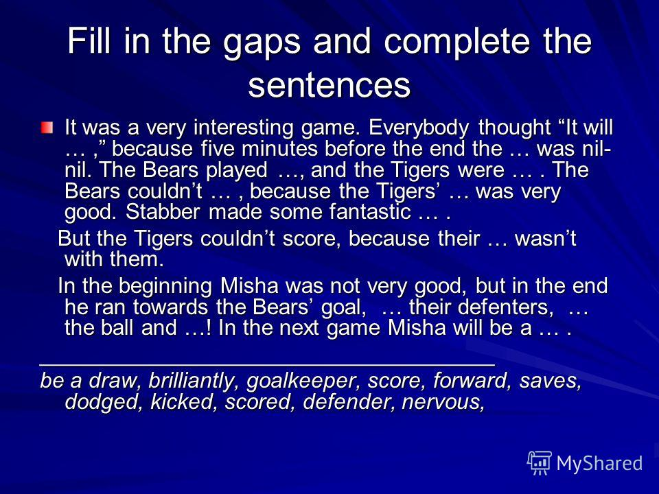 Fill in the gaps and complete the sentences It was a very interesting game. Everybody thought It will …, because five minutes before the end the … was nil- nil. The Bears played …, and the Tigers were …. The Bears couldnt …, because the Tigers … was
