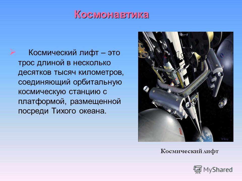 Космический лифт – это трос длиной в несколько десятков тысяч километров, соединяющий орбитальную космическую станцию с платформой, размещенной посреди Тихого океана. Космический лифт Космонавтика