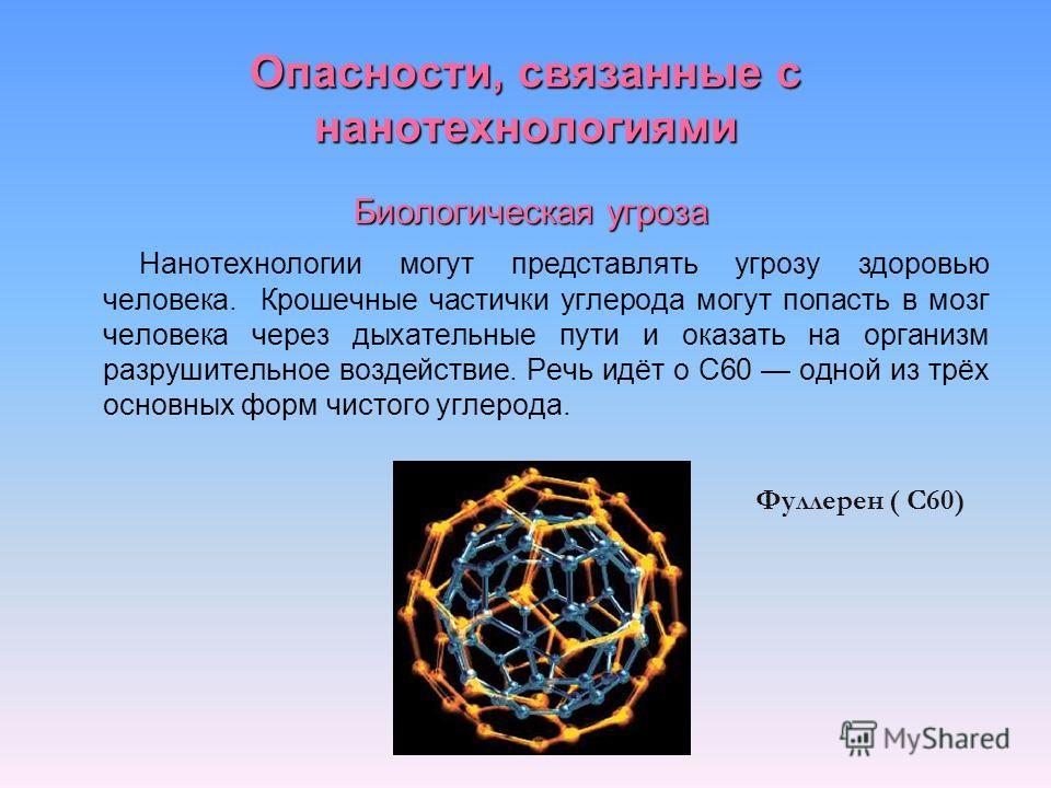 Опасности, связанные с нанотехнологиями Биологическая угроза Нанотехнологии могут представлять угрозу здоровью человека. Крошечные частички углерода могут попасть в мозг человека через дыхательные пути и оказать на организм разрушительное воздействие
