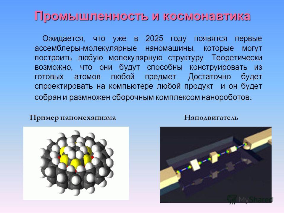 Промышленность и космонавтика Ожидается, что уже в 2025 году появятся первые ассемблеры-молекулярные наномашины, которые могут построить любую молекулярную структуру. Теоретически возможно, что они будут способны конструировать из готовых атомов любо