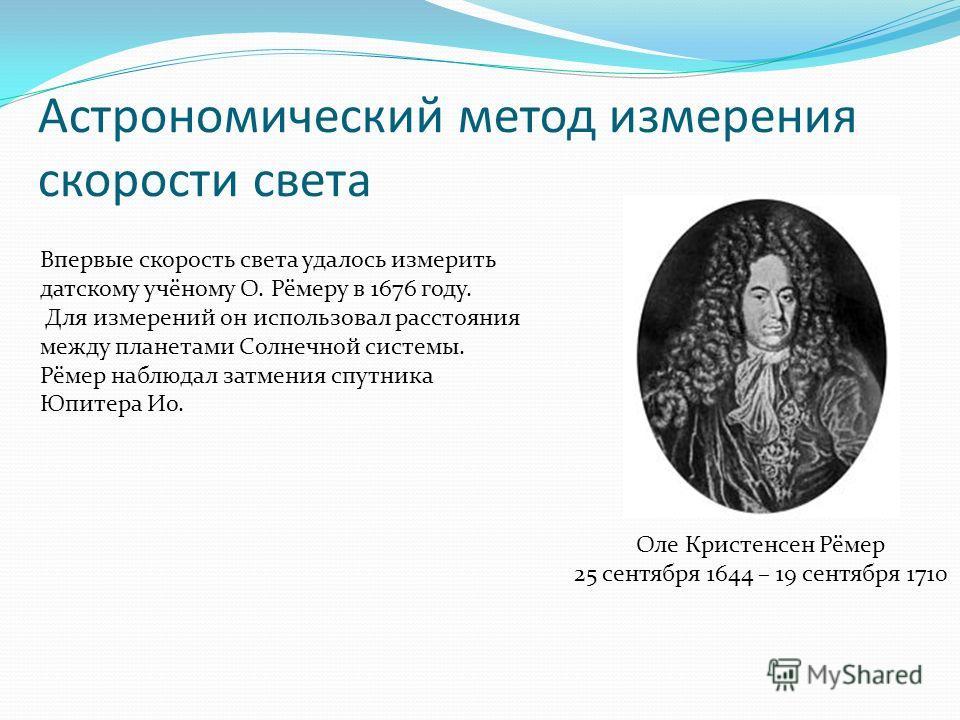 Астрономический метод измерения скорости света Оле Кристенсен Рёмер 25 сентября 1644 – 19 сентября 1710 Впервые скорость света удалось измерить датскому учёному О. Рёмеру в 1676 году. Для измерений он использовал расстояния между планетами Солнечной