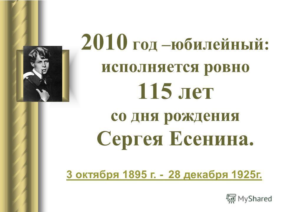 2010 год –юбилейный: исполняется ровно 115 лет со дня рождения Сергея Есенина. 3 октября3 октября 1895 г. - 28 декабря 1925г.1895 28 декабря1925