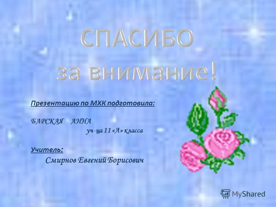 Презентацию по МХК подготовила: БАРСКАЯ АННА уч-ца 11 «А» класса Учитель : Смирнов Евгений Борисович