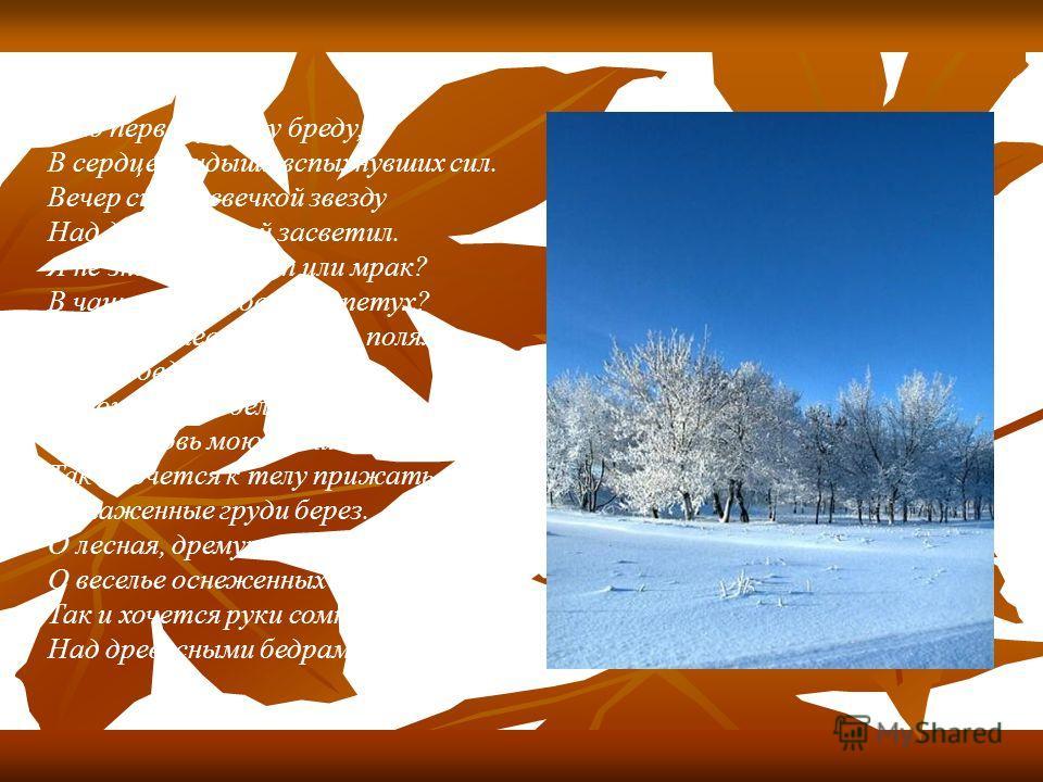 Я по первому снегу бреду, В сердце ландыши вспыхнувших сил. Вечер синею свечкой звезду Над дорогой моей засветил. Я не знаю - то свет или мрак? В чаще ветер поет иль петух? Может, вместо зимы на полях, Это лебеди сели на луг. Хороша ты, о белая гладь