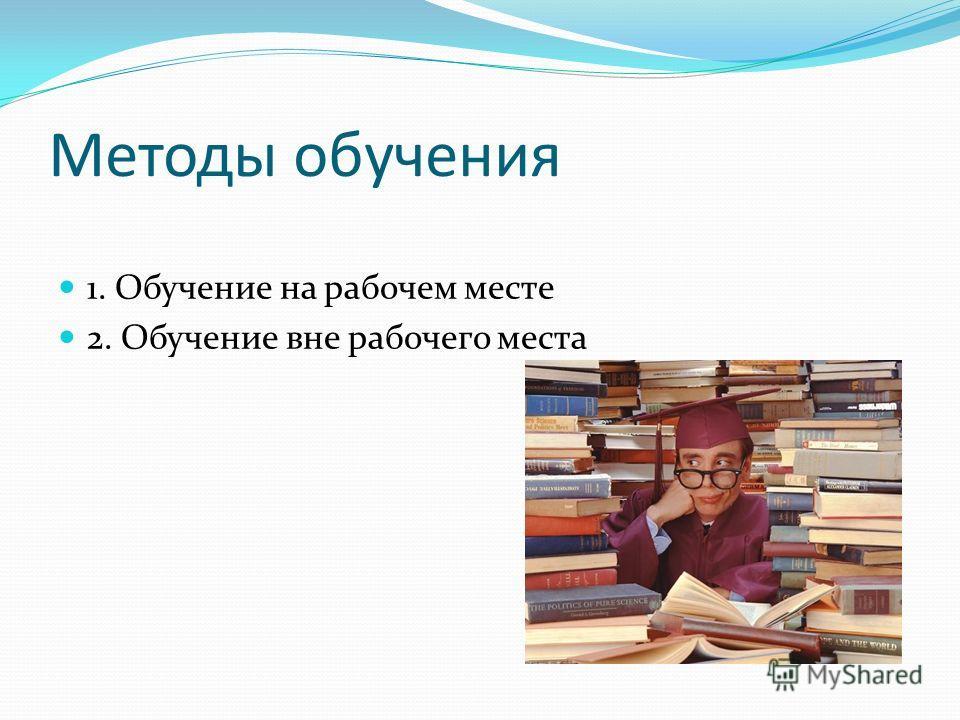 Методы обучения 1. Обучение на рабочем месте 2. Обучение вне рабочего места