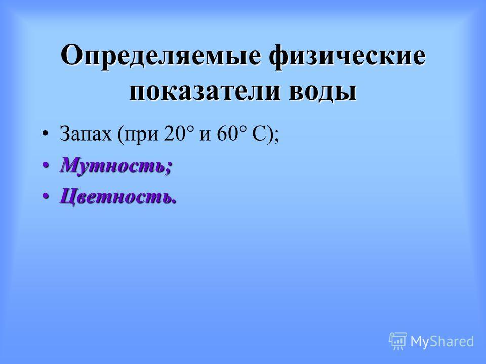 Определяемые физические показатели воды Запах (при 20° и 60° С); Мутность;Мутность; Цветность.Цветность.
