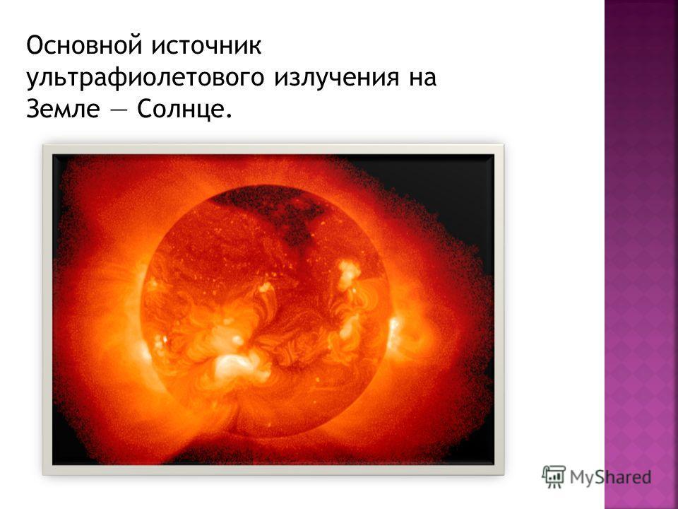 Основной источник ультрафиолетового излучения на Земле Солнце.