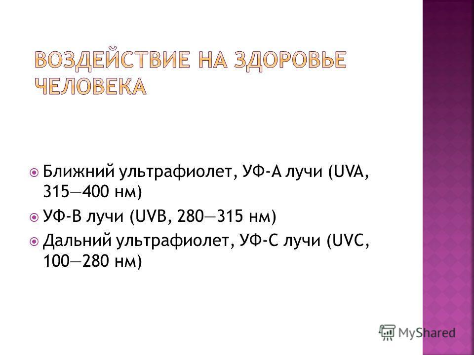 Ближний ультрафиолет, УФ-A лучи (UVA, 315400 нм) УФ-B лучи (UVB, 280315 нм) Дальний ультрафиолет, УФ-C лучи (UVC, 100280 нм)