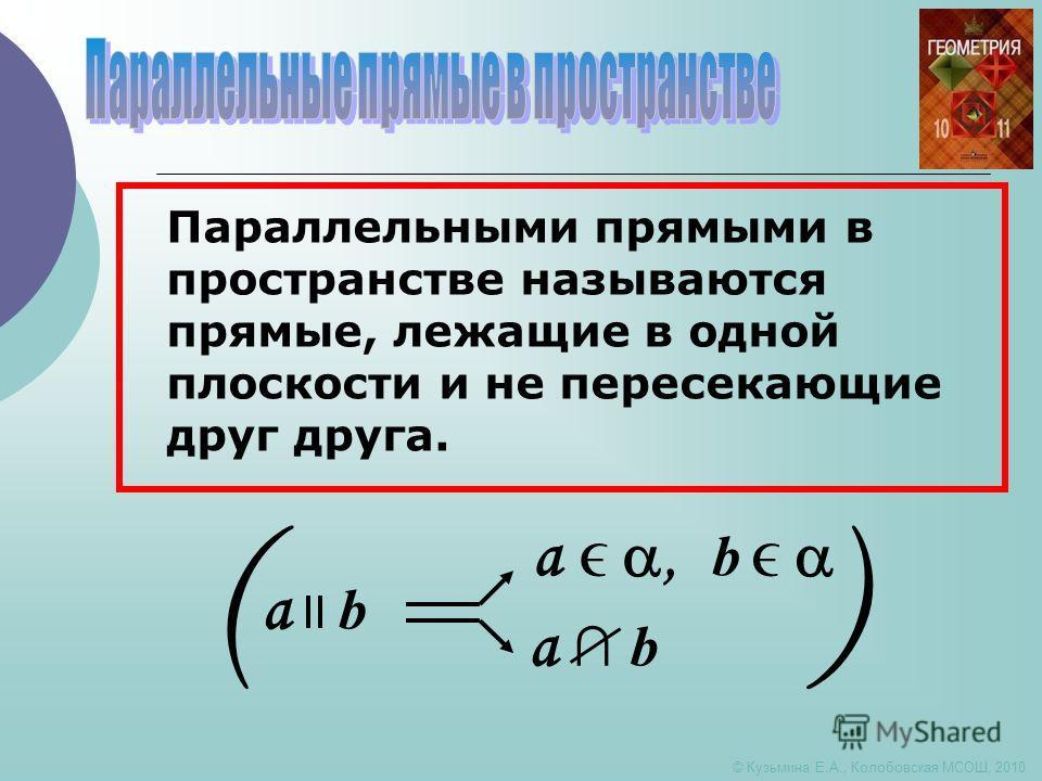 © Кузьмина Е.А., Колобовская МСОШ, 2010 () a b a, b a b Параллельными прямыми в пространстве называются прямые, лежащие в одной плоскости и не пересекающие друг друга.