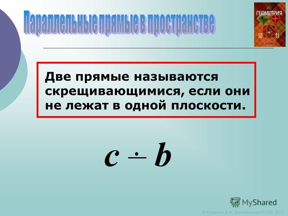 © Кузьмина Е.А., Колобовская МСОШ, 2010 Две прямые называются скрещивающимися, если они не лежат в одной плоскости. c b