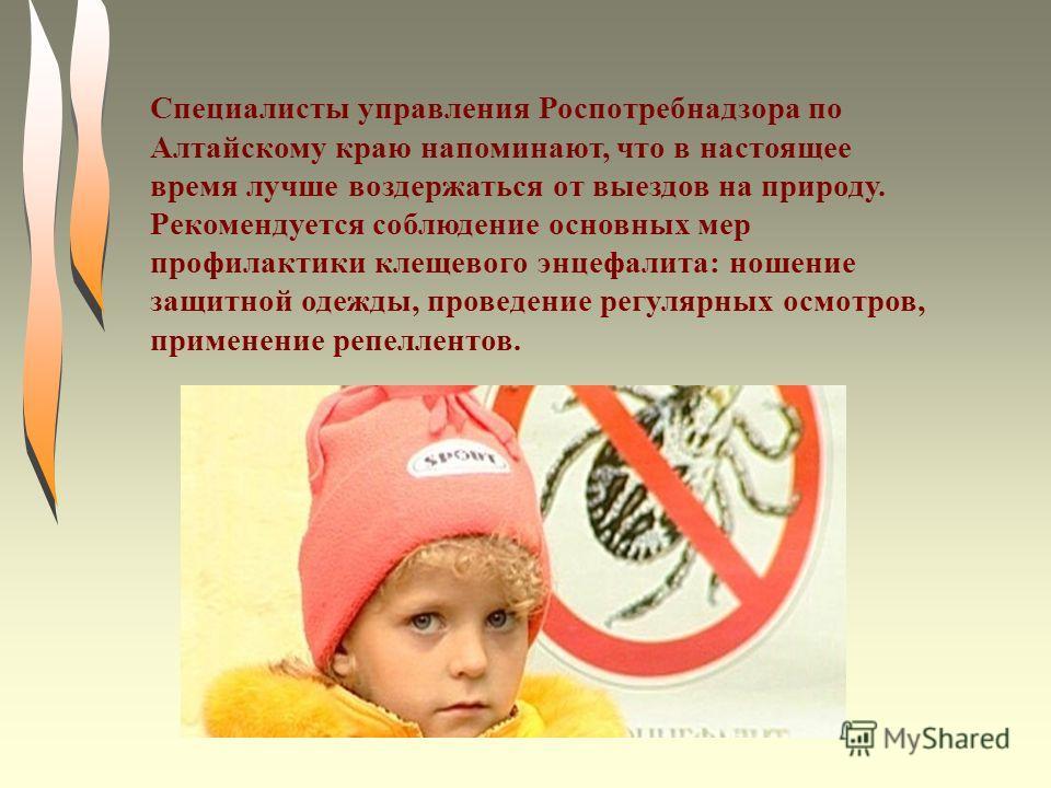 Специалисты управления Роспотребнадзора по Алтайскому краю напоминают, что в настоящее время лучше воздержаться от выездов на природу. Рекомендуется соблюдение основных мер профилактики клещевого энцефалита: ношение защитной одежды, проведение регуля