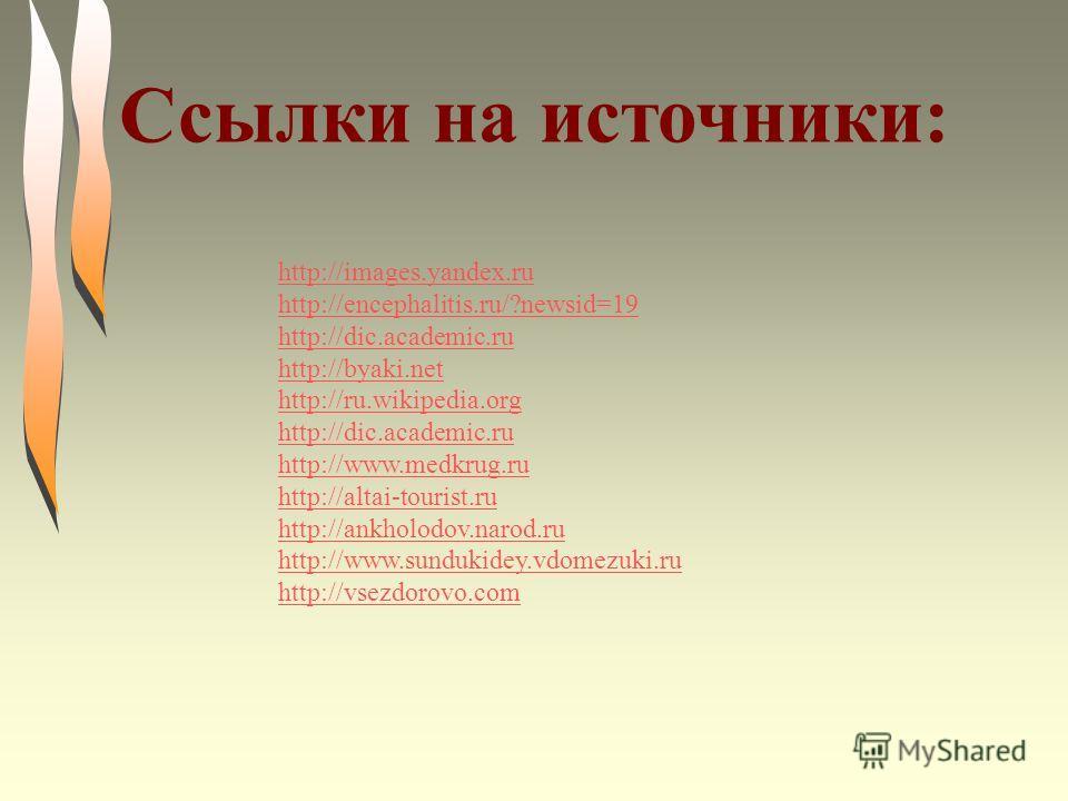 http://images.yandex.ru http://encephalitis.ru/?newsid=19 http://dic.academic.ru http://byaki.net http://ru.wikipedia.org http://dic.academic.ru http://www.medkrug.ru http://altai-tourist.ru http://ankholodov.narod.ru http://www.sundukidey.vdomezuki.