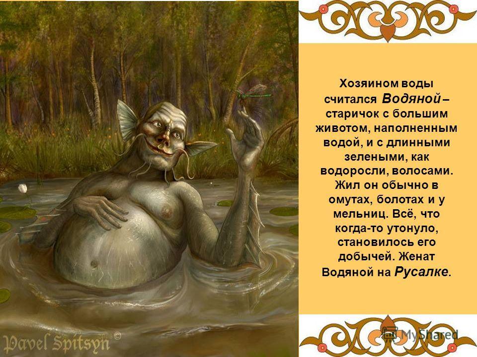 Хозяином воды считался Водяной – старичок с большим животом, наполненным водой, и с длинными зелеными, как водоросли, волосами. Жил он обычно в омутах, болотах и у мельниц. Всё, что когда-то утонуло, становилось его добычей. Женат Водяной на Русалке.