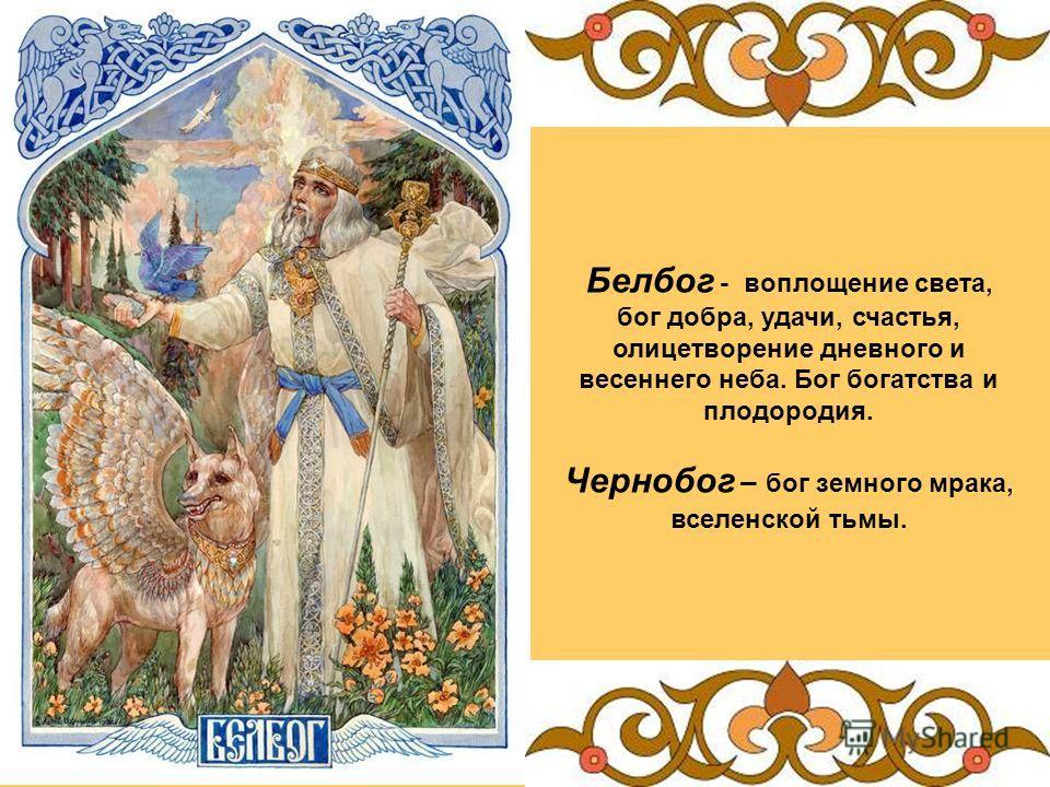 Белбог - воплощение света, бог добра, удачи, счастья, олицетворение дневного и весеннего неба. Бог богатства и плодородия. Чернобог – бог земного мрака, вселенской тьмы.