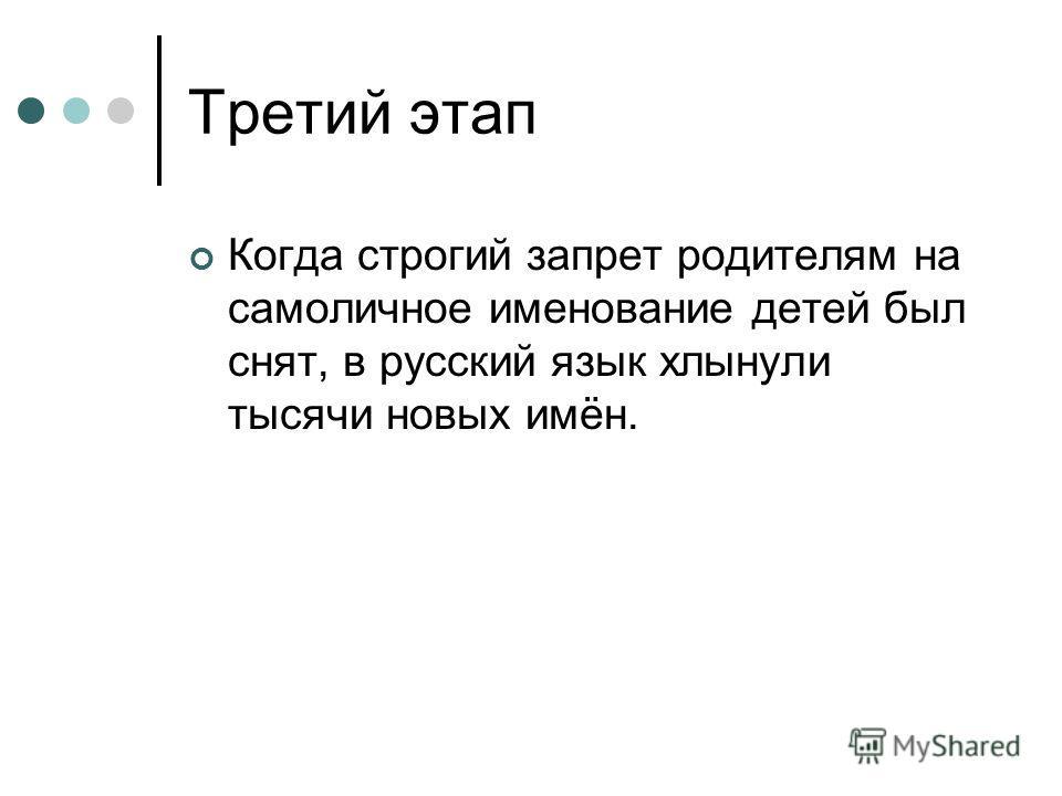 Третий этап Когда строгий запрет родителям на самоличное именование детей был снят, в русский язык хлынули тысячи новых имён.