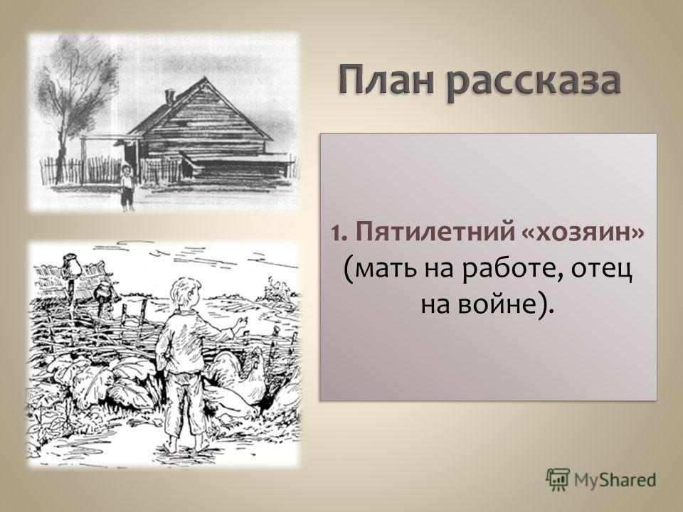 1. Пятилетний «хозяин» (мать на работе, отец на войне).
