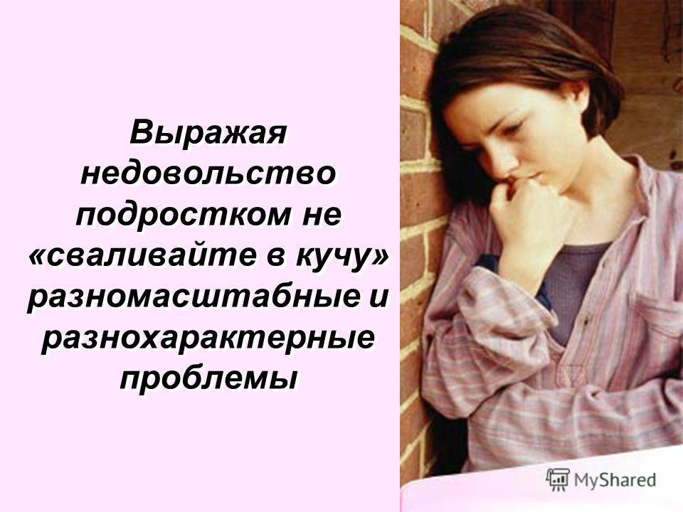 Выражая недовольство подростком не «сваливайте в кучу» разномасштабные и разнохарактерные проблемы