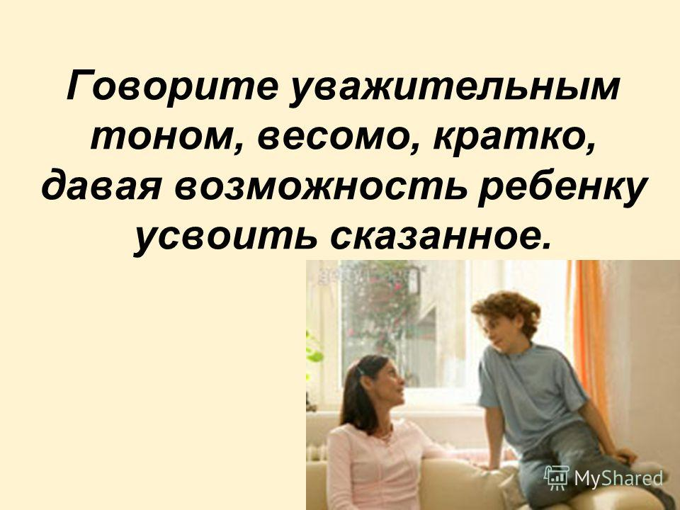 Говорите уважительным тоном, весомо, кратко, давая возможность ребенку усвоить сказанное.