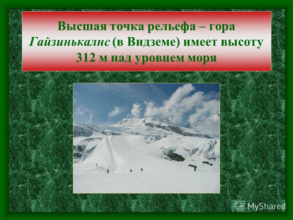 Высшая точка рельефа – гора Гайзинькалнс (в Видземе) имеет высоту 312 м над уровнем моря