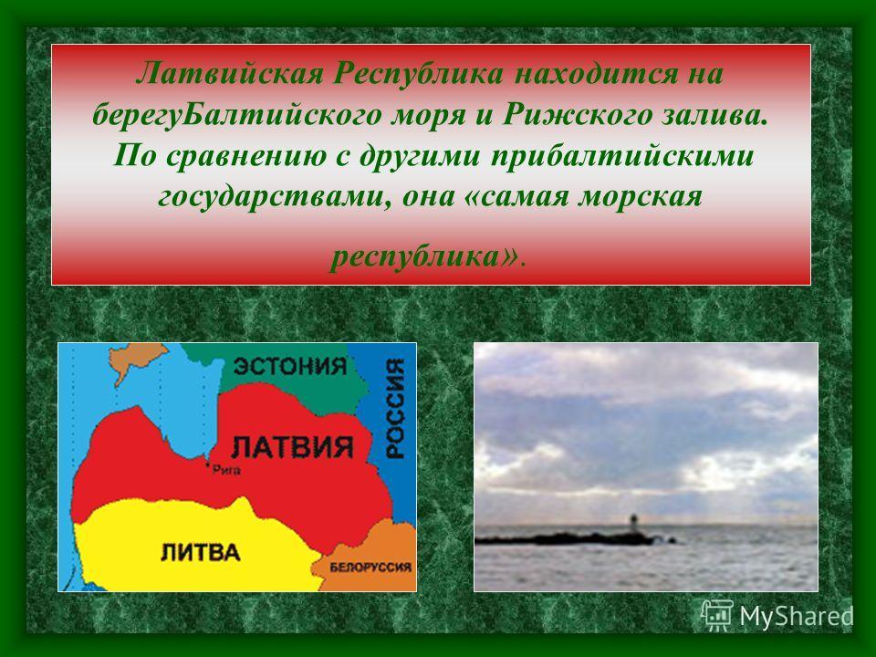 Латвийская Республика находится на берегуБалтийского моря и Рижского залива. По сравнению с другими прибалтийскими государствами, она «самая морская республика ».