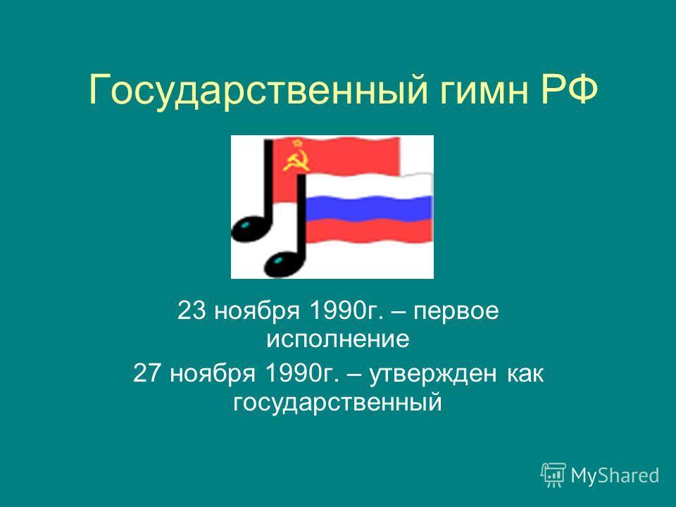 Государственный гимн РФ 23 ноября 1990г. – первое исполнение 27 ноября 1990г. – утвержден как государственный