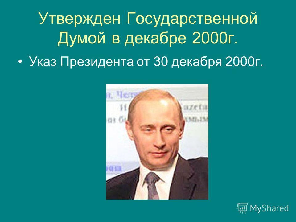 Утвержден Государственной Думой в декабре 2000г. Указ Президента от 30 декабря 2000г.