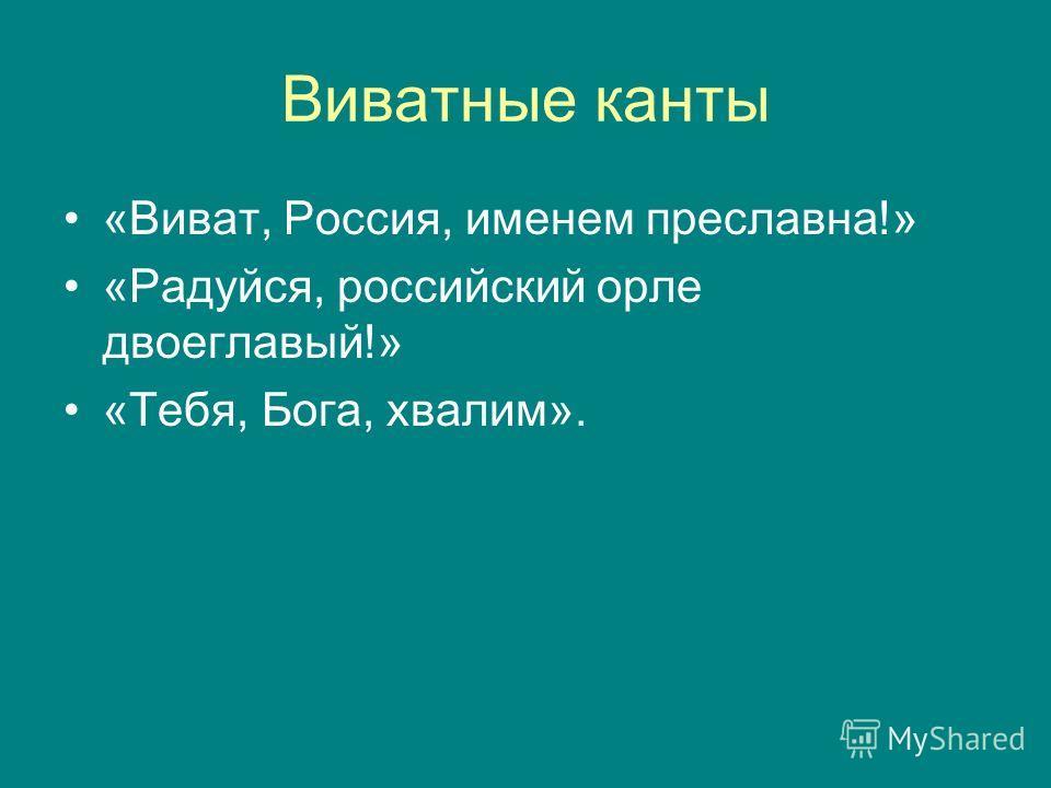 Виватные канты «Виват, Россия, именем преславна!» «Радуйся, российский орле двоеглавый!» «Тебя, Бога, хвалим».
