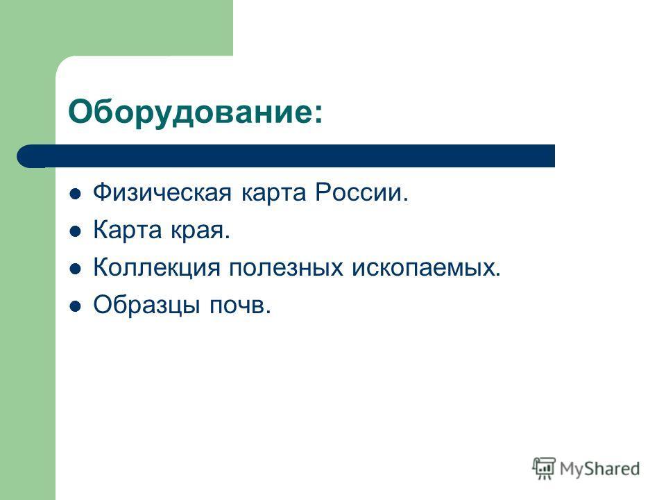 Оборудование: Физическая карта России. Карта края. Коллекция полезных ископаемых. Образцы почв.