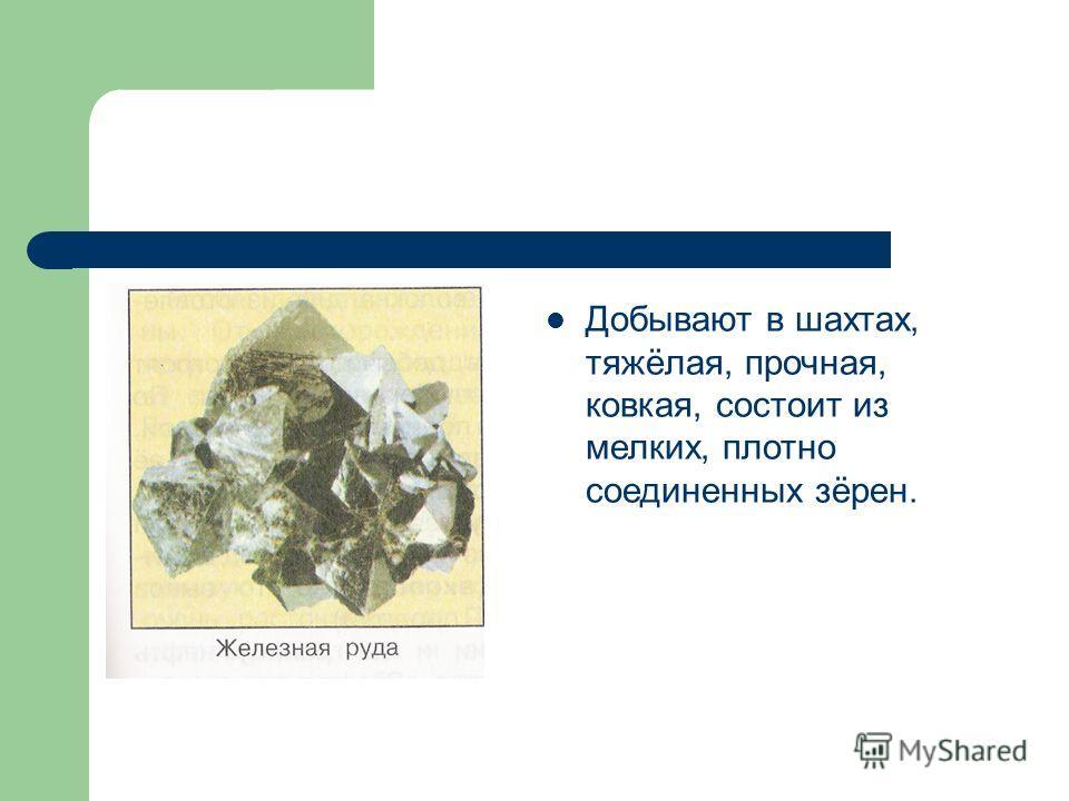 Добывают в шахтах, тяжёлая, прочная, ковкая, состоит из мелких, плотно соединенных зёрен.