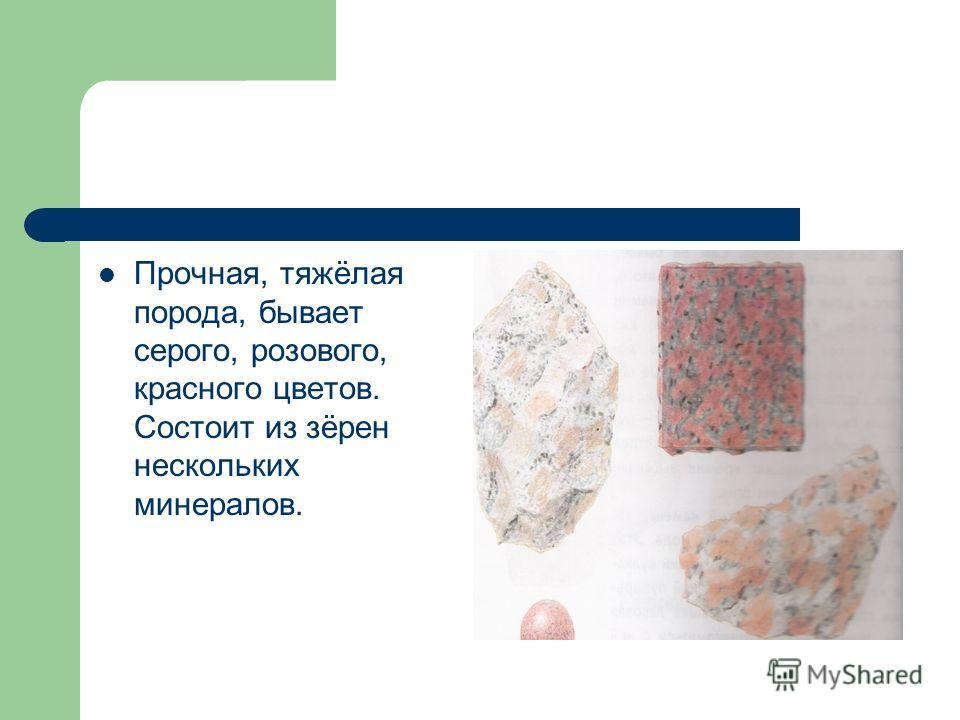 Прочная, тяжёлая порода, бывает серого, розового, красного цветов. Состоит из зёрен нескольких минералов.
