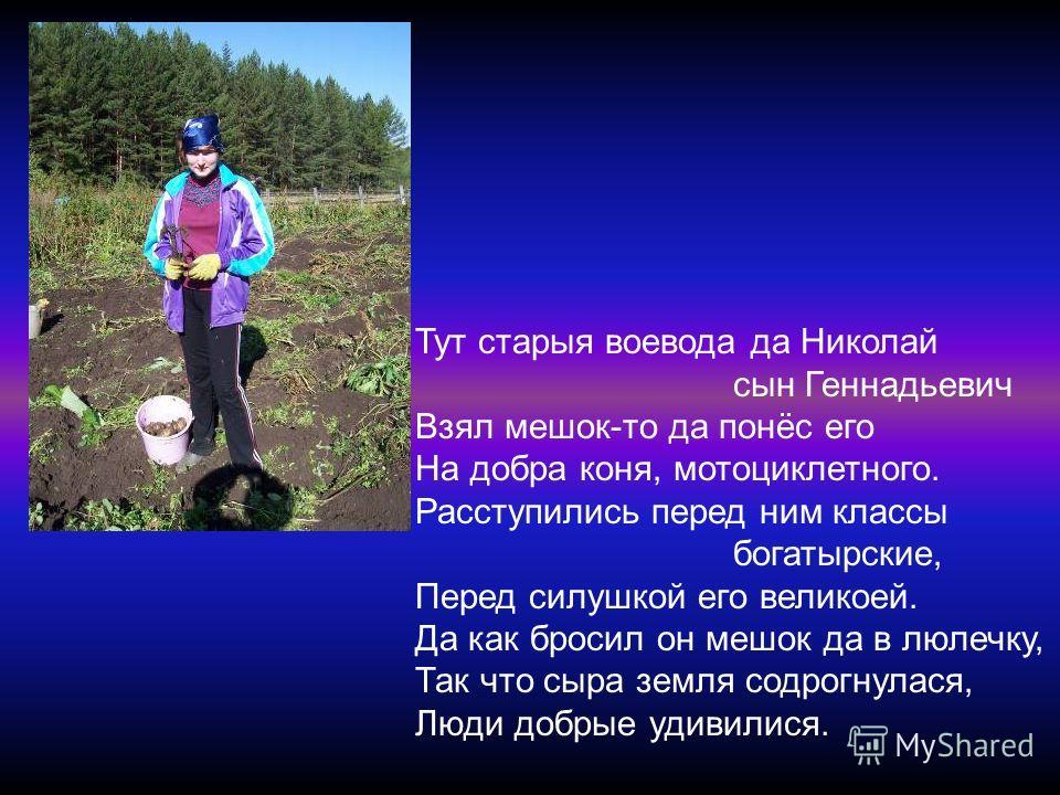 Тут старыя воевода да Николай сын Геннадьевич Взял мешок-то да понёс его На добра коня, мотоциклетного. Расступились перед ним классы богатырские, Перед силушкой его великоей. Да как бросил он мешок да в люлечку, Так что сыра земля содрогнулася, Люди