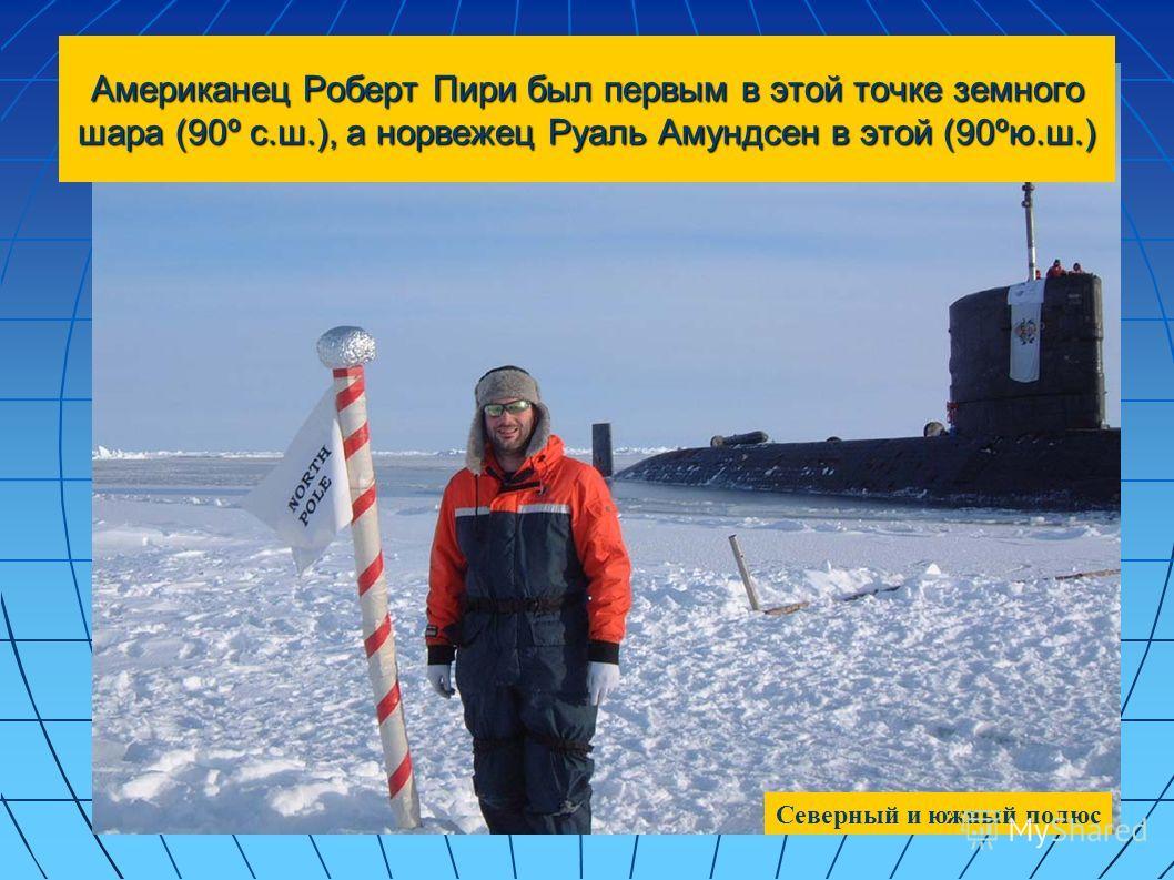 Американец Роберт Пири был первым в этой точке земного шара (90º с.ш.), а норвежец Руаль Амундсен в этой (90ºю.ш.) Северный и южный полюс