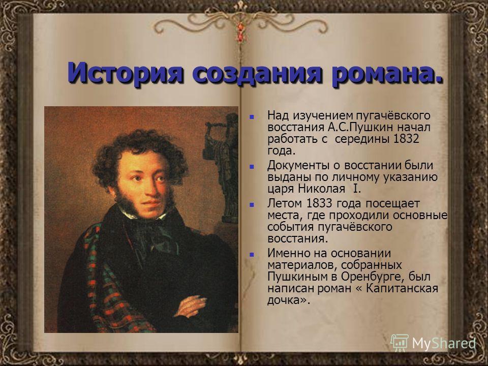 История создания романа. Над изучением пугачёвского восстания А.С.Пушкин начал работать с середины 1832 года. Документы о восстании были выданы по личному указанию царя Николая I. Летом 1833 года посещает места, где проходили основные события пугачёв