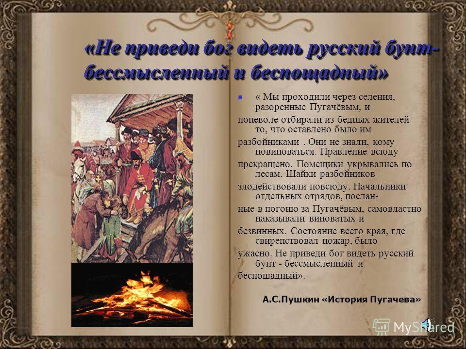 «Не приведи бог видеть русский бунт- бессмысленный и беспощадный» « Мы проходили через селения, разоренные Пугачёвым, и поневоле отбирали из бедных жителей то, что оставлено было им разбойниками. Они не знали, кому повиноваться. Правление всюду прекр