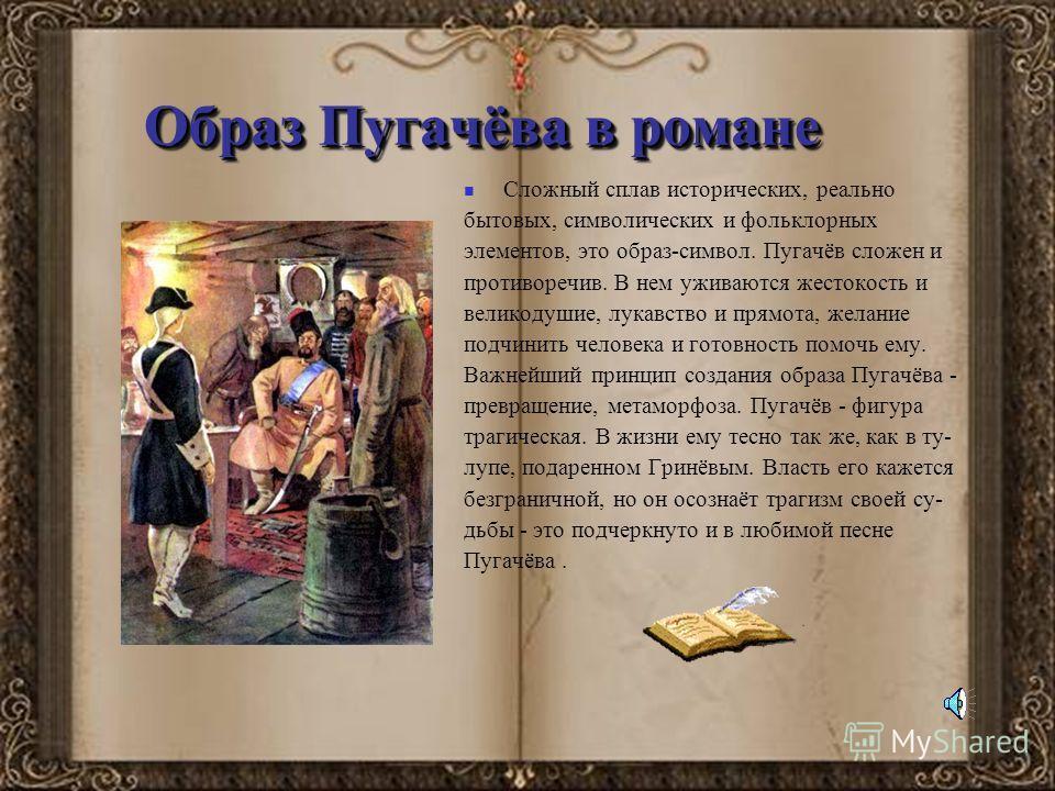 Образ Пугачёва в романе Сложный сплав исторических, реально бытовых, символических и фольклорных элементов, это образ-символ. Пугачёв сложен и противоречив. В нем уживаются жестокость и великодушие, лукавство и прямота, желание подчинить человека и г