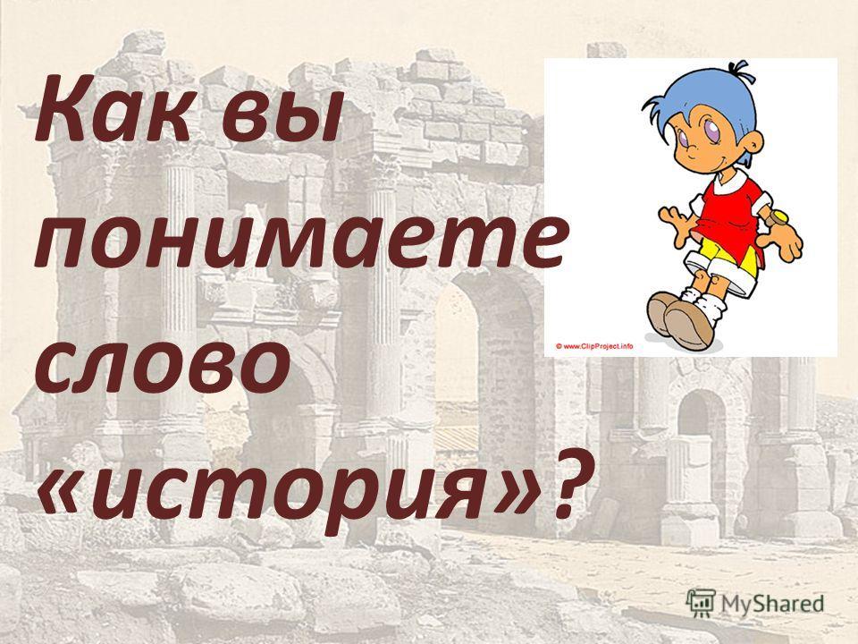 Как вы понимаете слово «история»?