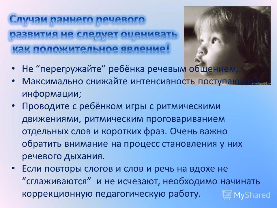 Не перегружайте ребёнка речевым общением; Максимально снижайте интенсивность поступающей информации; Проводите с ребёнком игры с ритмическими движениями, ритмическим проговариванием отдельных слов и коротких фраз. Очень важно обратить внимание на про