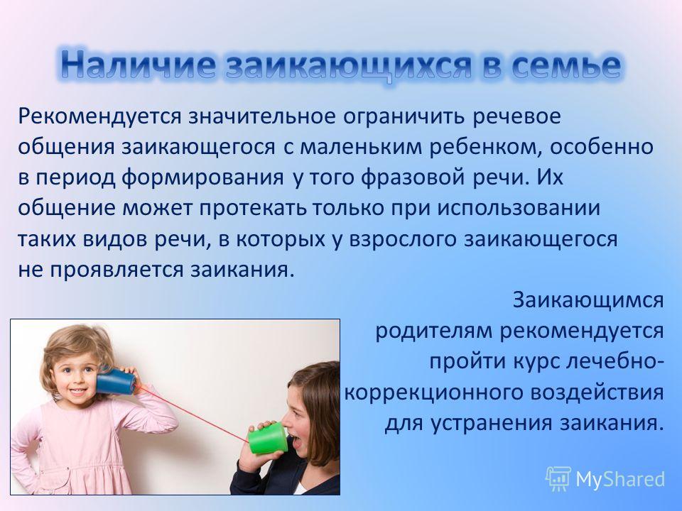 Рекомендуется значительное ограничить речевое общения заикающегося с маленьким ребенком, особенно в период формирования у того фразовой речи. Их общение может протекать только при использовании таких видов речи, в которых у взрослого заикающегося не