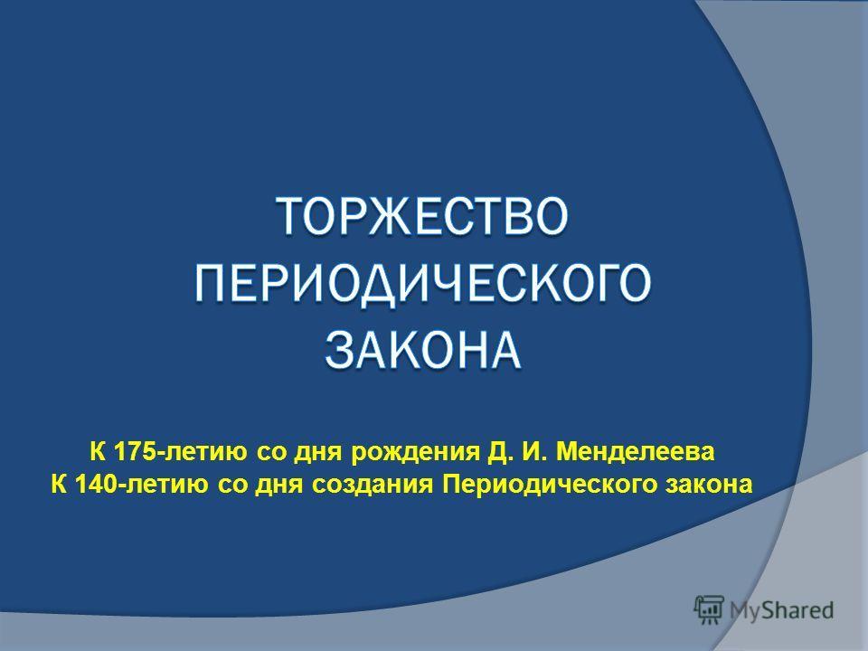 К 175-летию со дня рождения Д. И. Менделеева К 140-летию со дня создания Периодического закона
