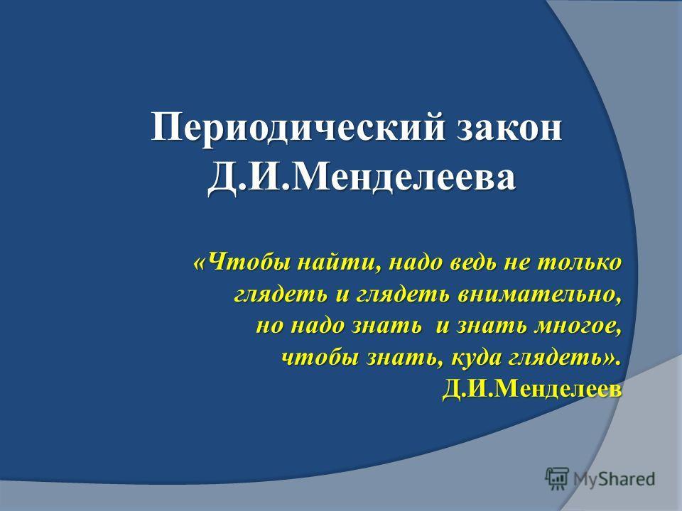 «Чтобы найти, надо ведь не только глядеть и глядеть внимательно, глядеть и глядеть внимательно, но надо знать и знать многое, но надо знать и знать многое, чтобы знать, куда глядеть». чтобы знать, куда глядеть».Д.И.Менделеев Периодический закон Д.И.М