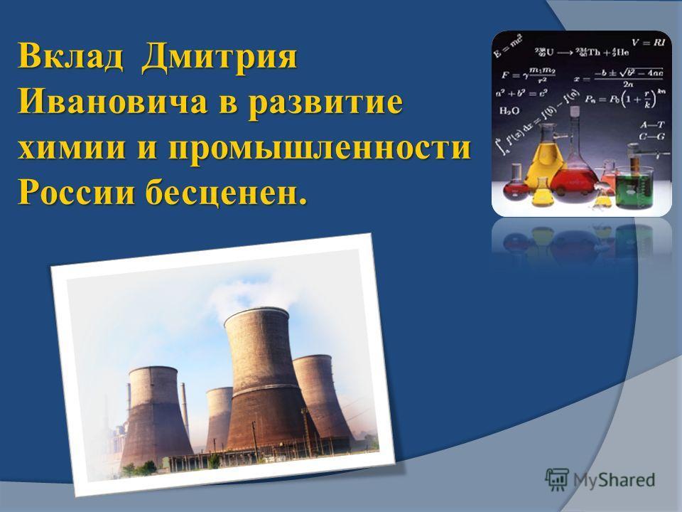 Вклад Дмитрия Ивановича в развитие химии и промышленности России бесценен.