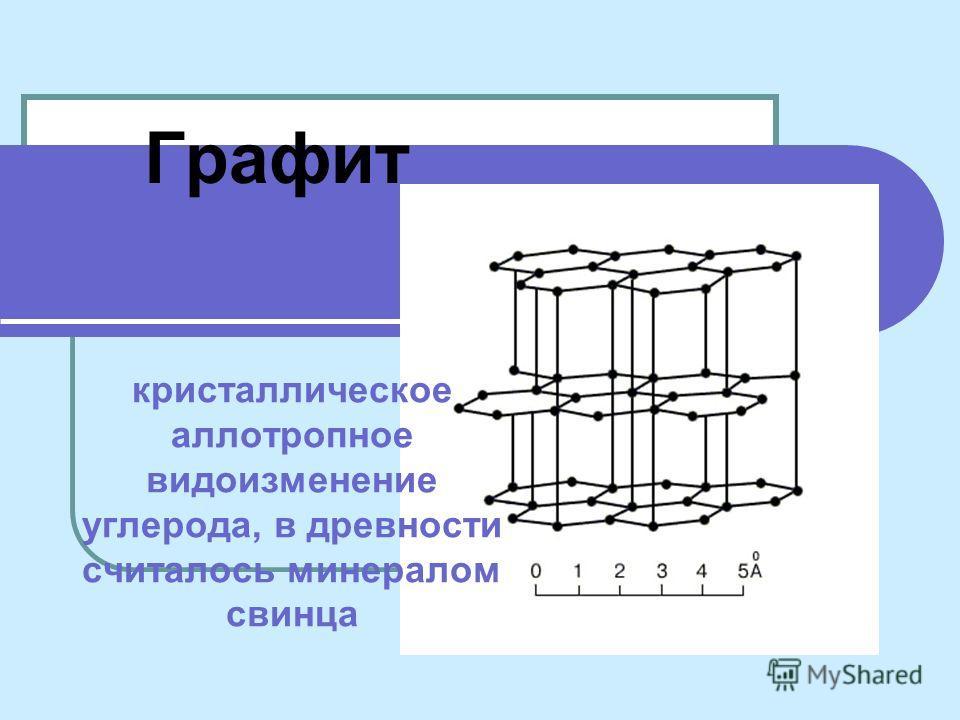 Графит кристаллическое аллотропное видоизменение углерода, в древности считалось минералом свинца