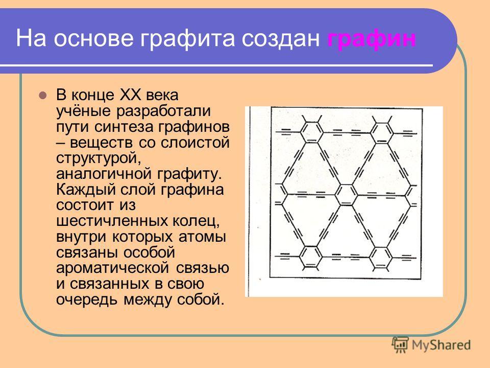 На основе графита создан графин В конце XX века учёные разработали пути синтеза графинов – веществ со слоистой структурой, аналогичной графиту. Каждый слой графина состоит из шестичленных колец, внутри которых атомы связаны особой ароматической связь