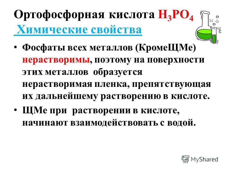 Ортофосфорная кислота Н 3 РО 4 Химические свойства Фосфаты всех металлов (КромеЩМе) нерастворимы, поэтому на поверхности этих металлов образуется нерастворимая пленка, препятствующая их дальнейшему растворению в кислоте. ЩМе при растворении в кислоте