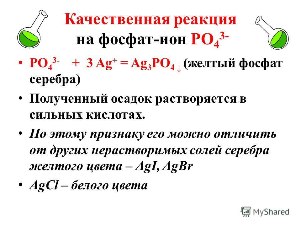 Качественная реакция на фосфат-ион РО 4 3- РО 4 3- + 3 Ag + = Ag 3 РО 4 (желтый фосфат серебра) Полученный осадок растворяется в сильных кислотах. По этому признаку его можно отличить от других нерастворимых солей серебра желтого цвета – AgI, AgBr Ag
