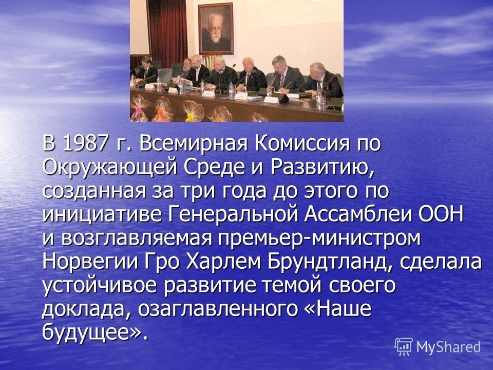 В 1987 г. Всемирная Комиссия по Окружающей Среде и Развитию, созданная за три года до этого по инициативе Генеральной Ассамблеи ООН и возглавляемая премьер-министром Норвегии Гро Харлем Брундтланд, сделала устойчивое развитие темой своего доклада, оз